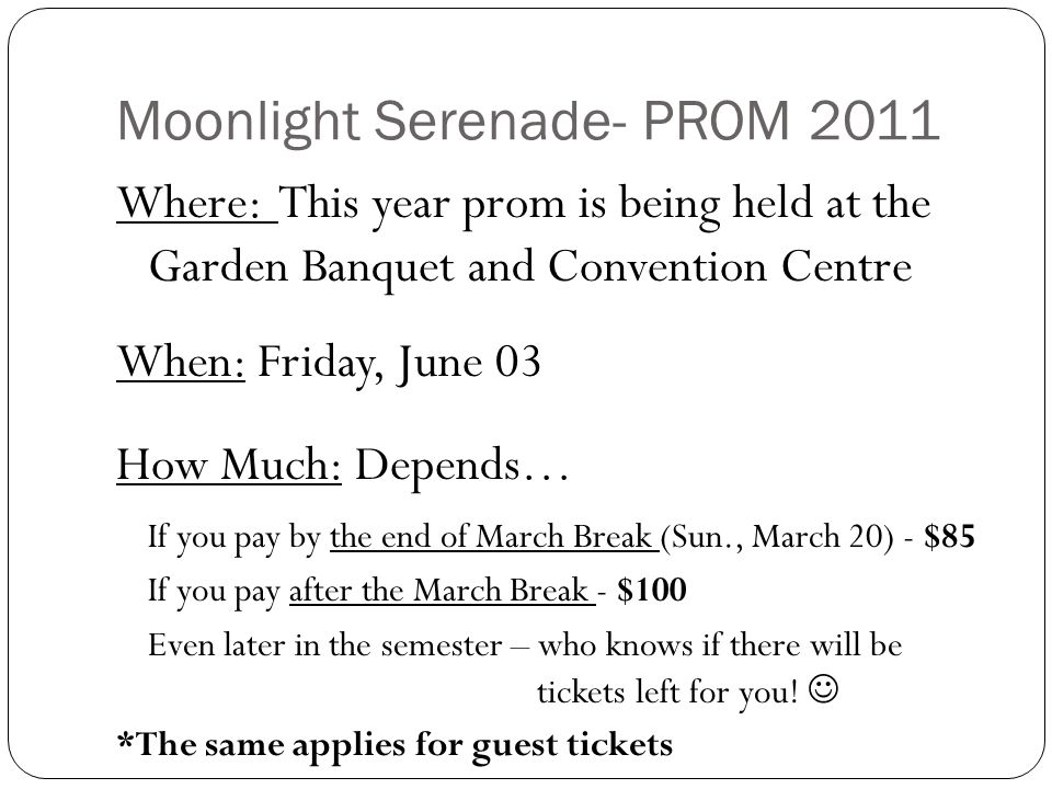 Moonlight Serenade- PROM 2011 Where: This year prom is being held at the Garden Banquet and Convention Centre When: Friday, June 03 How Much: Depends… If you pay by the end of March Break (Sun., March 20) - $85 If you pay after the March Break - $100 Even later in the semester – who knows if there will be tickets left for you.