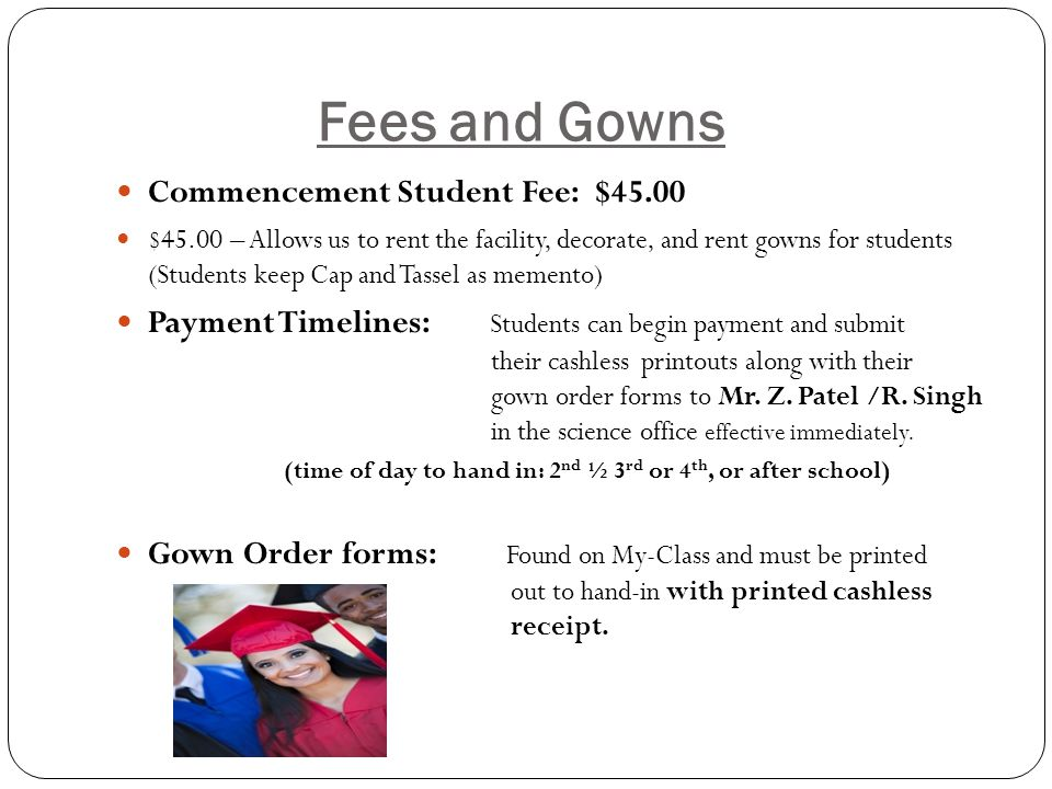 Fees and Gowns Commencement Student Fee: $45.00 $45.00 – Allows us to rent the facility, decorate, and rent gowns for students (Students keep Cap and Tassel as memento) Payment Timelines: Students can begin payment and submit their cashless printouts along with their gown order forms to Mr.