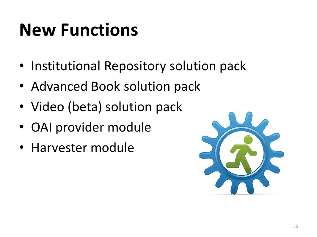 New Functions Institutional Repository solution pack Advanced Book solution pack Video (beta) solution pack OAI provider module Harvester module 16