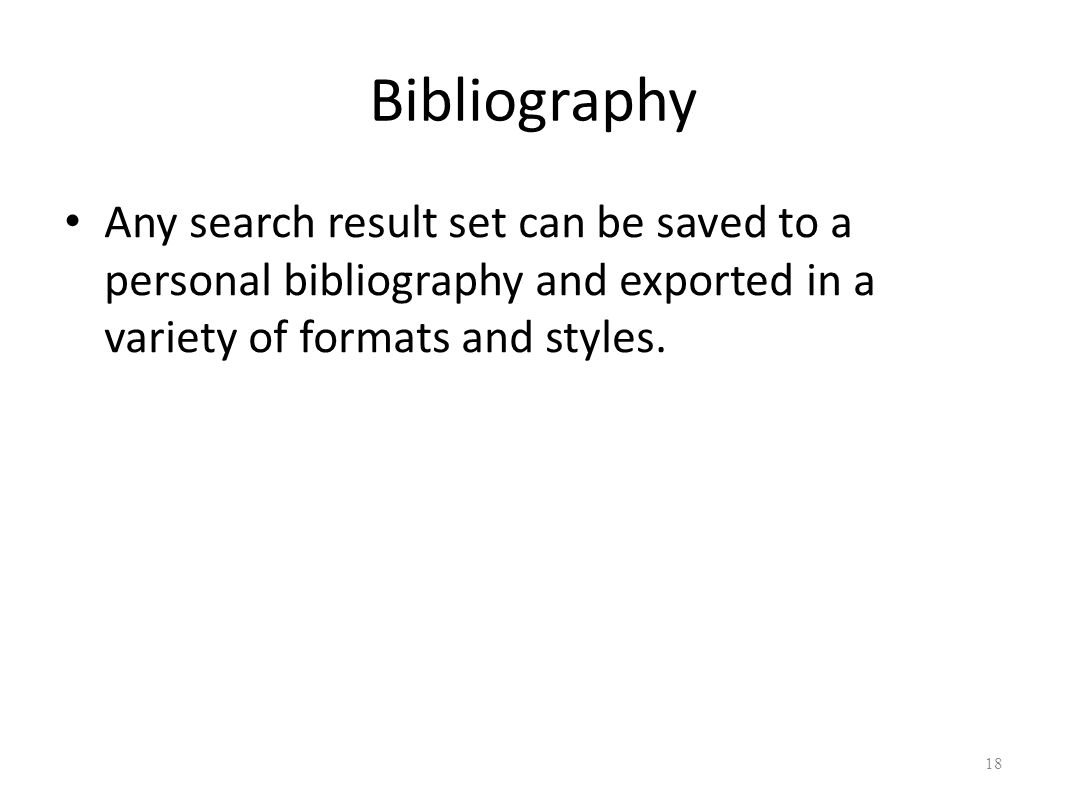 Bibliography Any search result set can be saved to a personal bibliography and exported in a variety of formats and styles.
