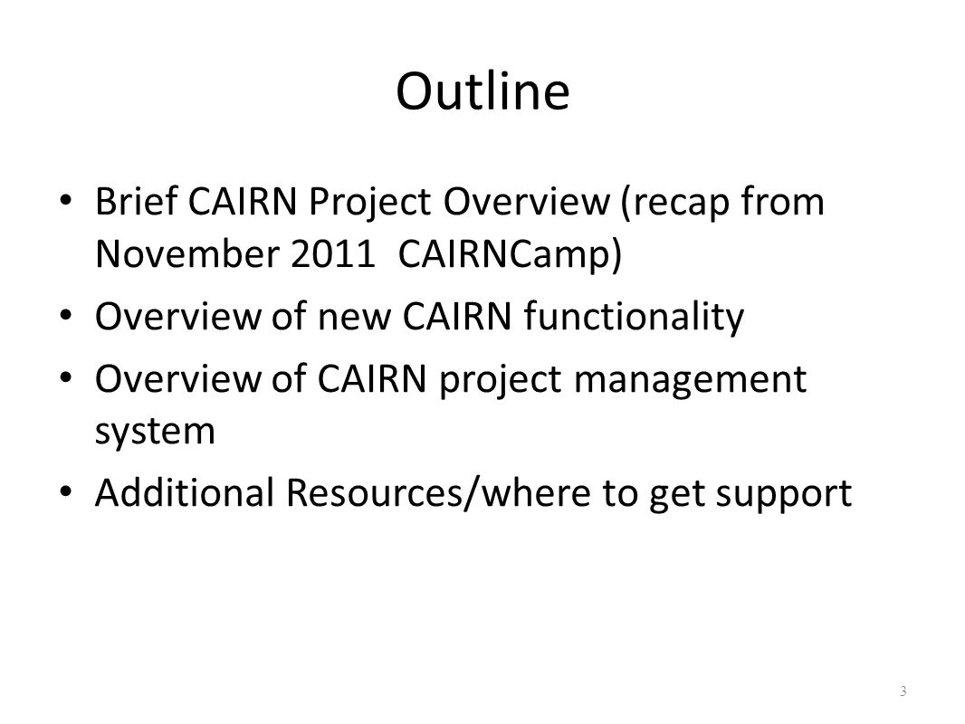 Outline Brief CAIRN Project Overview (recap from November 2011 CAIRNCamp) Overview of new CAIRN functionality Overview of CAIRN project management system Additional Resources/where to get support 3