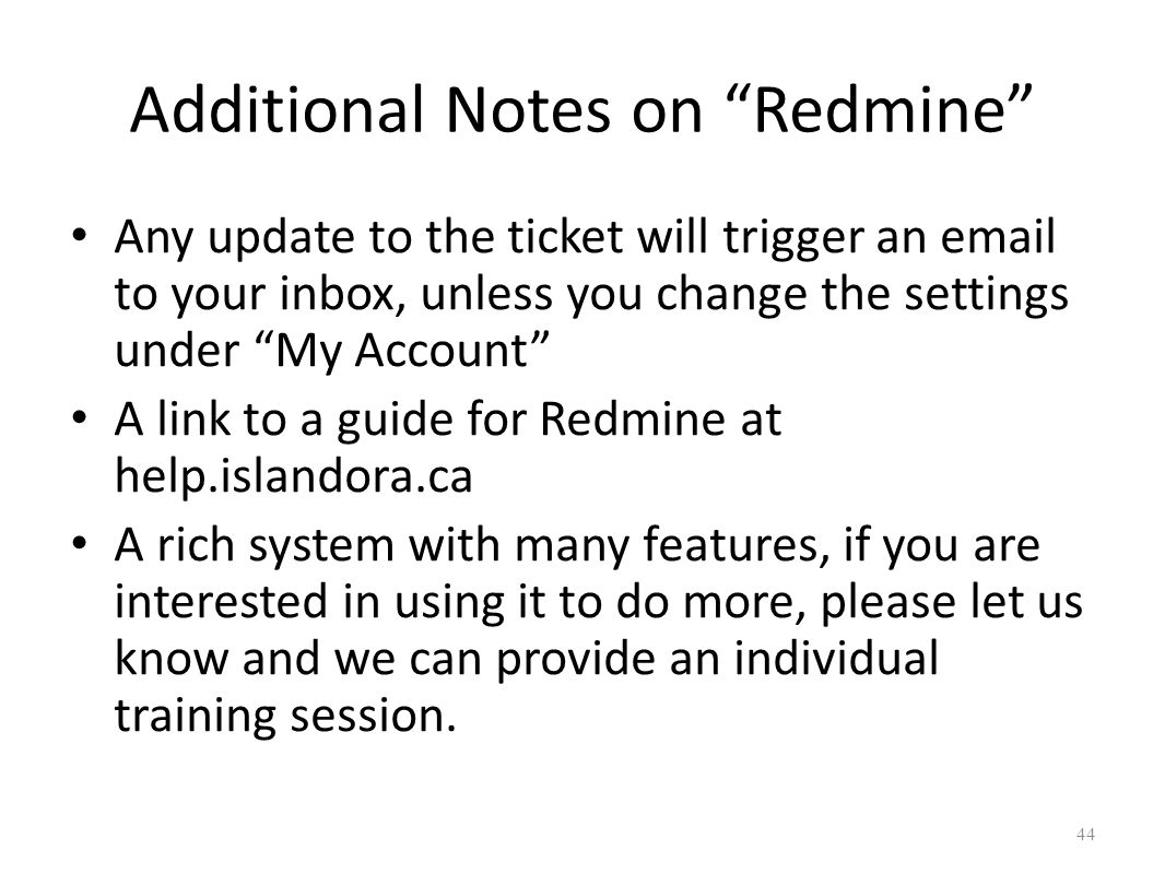 Additional Notes on Redmine Any update to the ticket will trigger an  to your inbox, unless you change the settings under My Account A link to a guide for Redmine at help.islandora.ca A rich system with many features, if you are interested in using it to do more, please let us know and we can provide an individual training session.