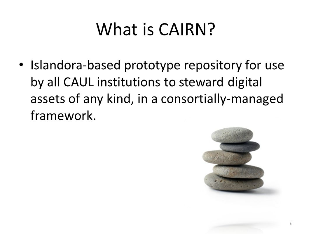 What is CAIRN? Islandora-based prototype repository for use by all CAUL institutions to steward digital assets of any kind, in a consortially-managed