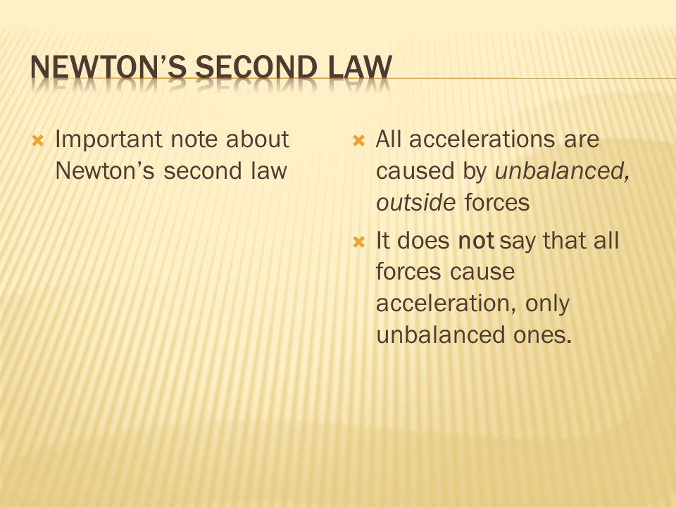 Important note about Newtons second law All accelerations are caused by unbalanced, outside forces It does not say that all forces cause acceleration, only unbalanced ones.