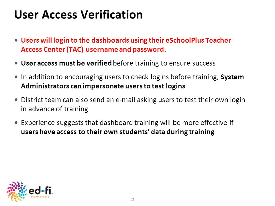 20 User Access Verification Users will login to the dashboards using their eSchoolPlus Teacher Access Center (TAC) username and password. User access