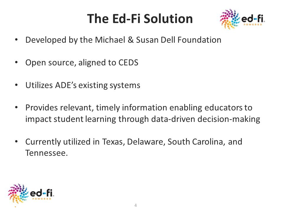 4 The Ed-Fi Solution Developed by the Michael & Susan Dell Foundation Open source, aligned to CEDS Utilizes ADEs existing systems Provides relevant, t