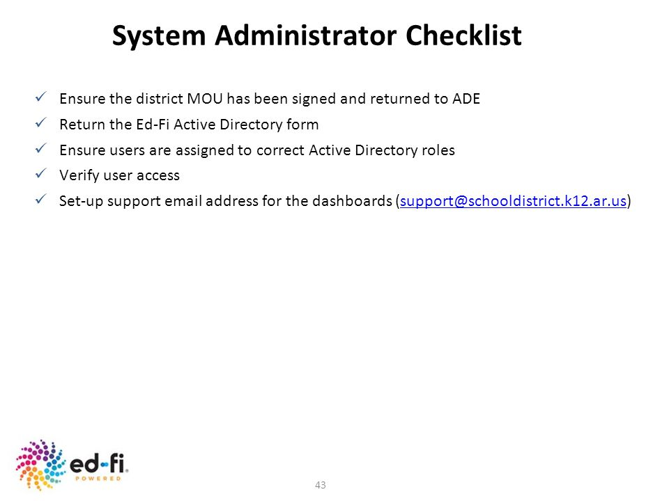 43 System Administrator Checklist Ensure the district MOU has been signed and returned to ADE Return the Ed-Fi Active Directory form Ensure users are