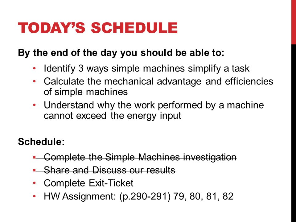 TODAYS SCHEDULE By the end of the day you should be able to: Identify 3 ways simple machines simplify a task Calculate the mechanical advantage and ef