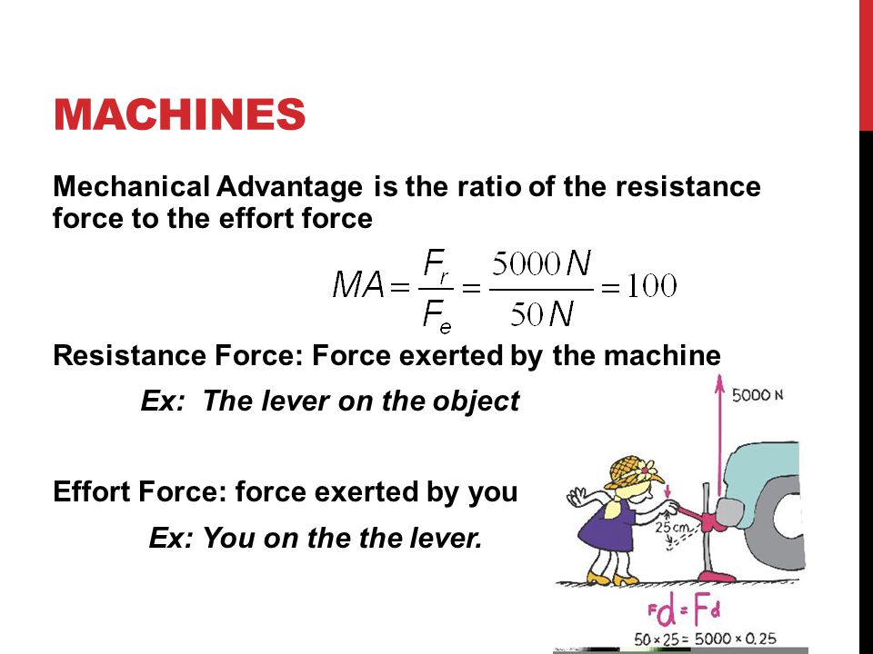 MACHINES Mechanical Advantage is the ratio of the resistance force to the effort force Resistance Force: Force exerted by the machine Ex: The lever on