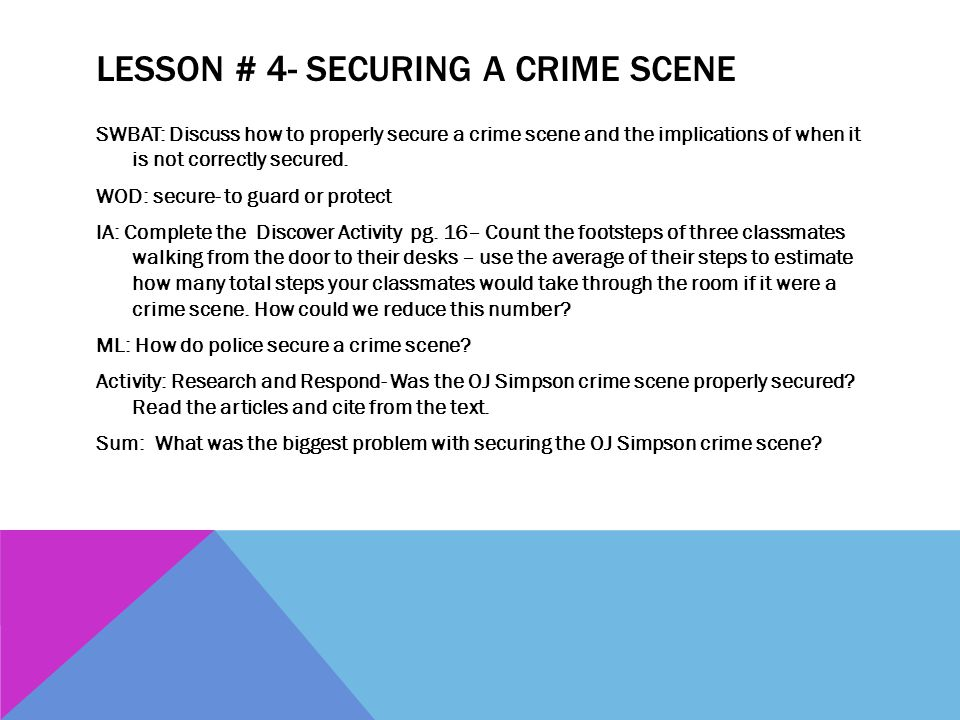 LESSON # 4- SECURING A CRIME SCENE SWBAT: Discuss how to properly secure a crime scene and the implications of when it is not correctly secured. WOD:
