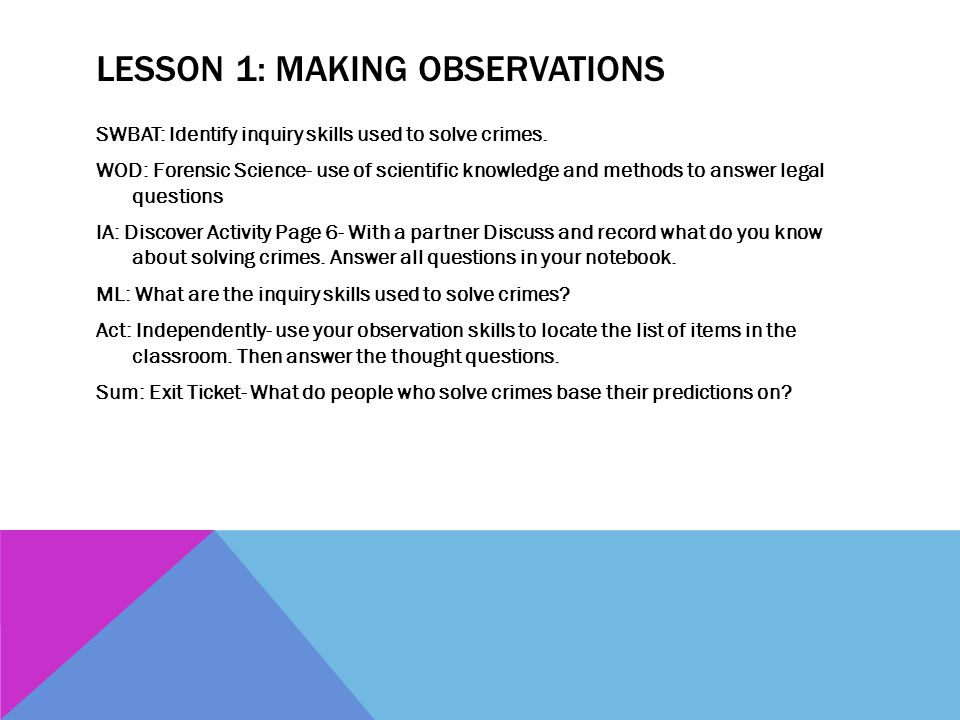 INQUIRY SKILLS USED TO SOLVE CRIMES Observing- using one or more of your senses to gather information Evidence- something that can be presented in court to make a point during a trial Inferring- offering a reasoned opinion based on observations and experience Predicting- stating an opinion about what will happen in the future Hypothesis- a possible explanation for a set of observations Turn and talk Has anyone ever borrowed anything from your locker or room without asking you.
