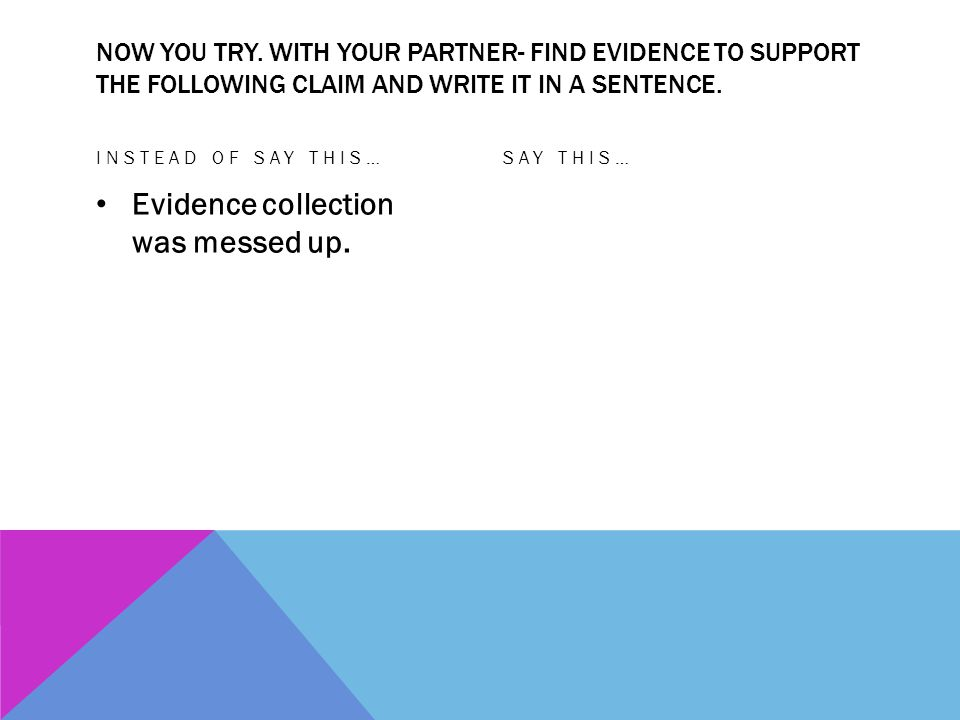 NOW YOU TRY. WITH YOUR PARTNER- FIND EVIDENCE TO SUPPORT THE FOLLOWING CLAIM AND WRITE IT IN A SENTENCE. INSTEAD OF SAY THIS… Evidence collection was