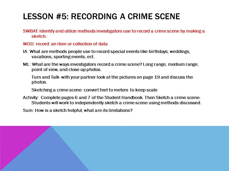 LESSON #5: RECORDING A CRIME SCENE SWBAT: Identify and utilize methods investigators use to record a crime scene by making a sketch. WOD: record: an i