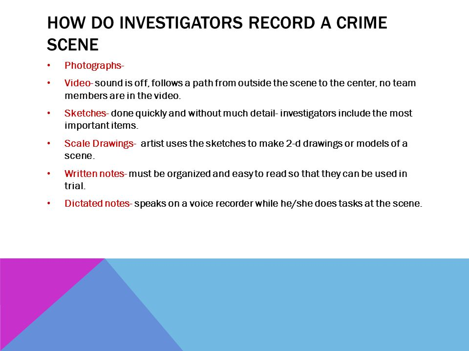 HOW DO INVESTIGATORS RECORD A CRIME SCENE Photographs- Video- sound is off, follows a path from outside the scene to the center, no team members are i