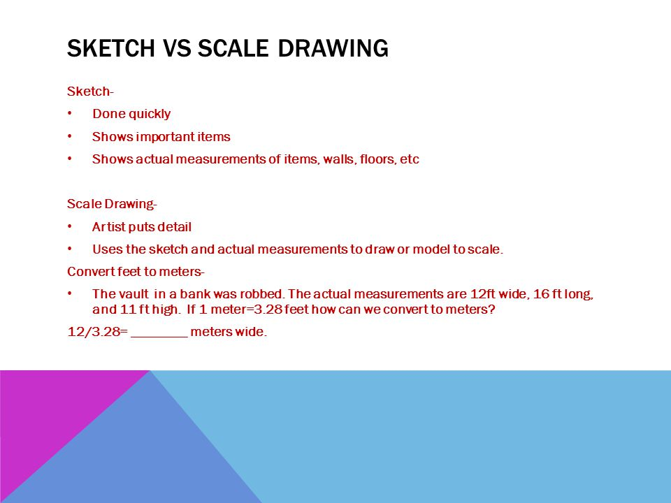 SKETCH VS SCALE DRAWING Sketch- Done quickly Shows important items Shows actual measurements of items, walls, floors, etc Scale Drawing- Artist puts d
