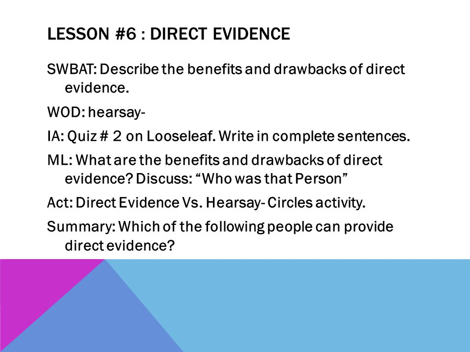 LESSON #6 : DIRECT EVIDENCE SWBAT: Describe the benefits and drawbacks of direct evidence. WOD: hearsay- IA: Quiz # 2 on Looseleaf. Write in complete