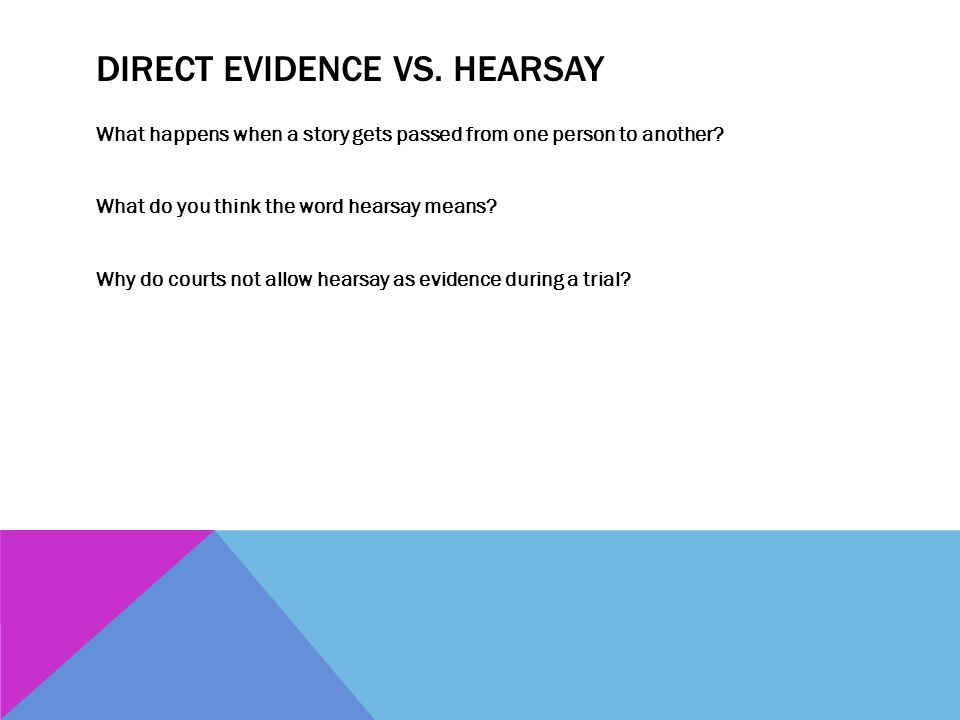DIRECT EVIDENCE VS. HEARSAY What happens when a story gets passed from one person to another? What do you think the word hearsay means? Why do courts