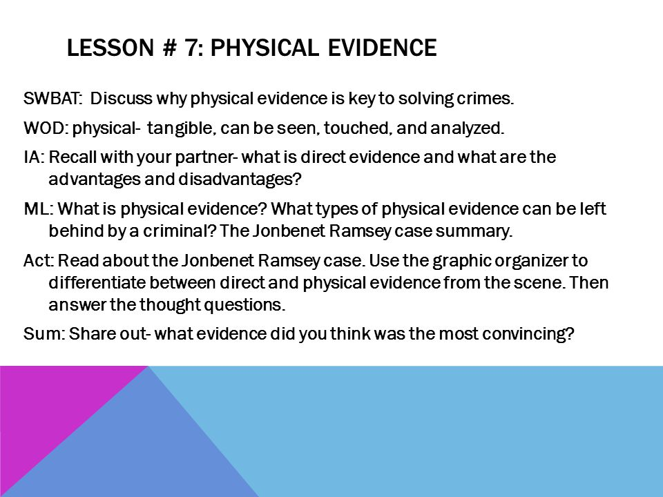 LESSON # 7: PHYSICAL EVIDENCE SWBAT: Discuss why physical evidence is key to solving crimes. WOD: physical- tangible, can be seen, touched, and analyz