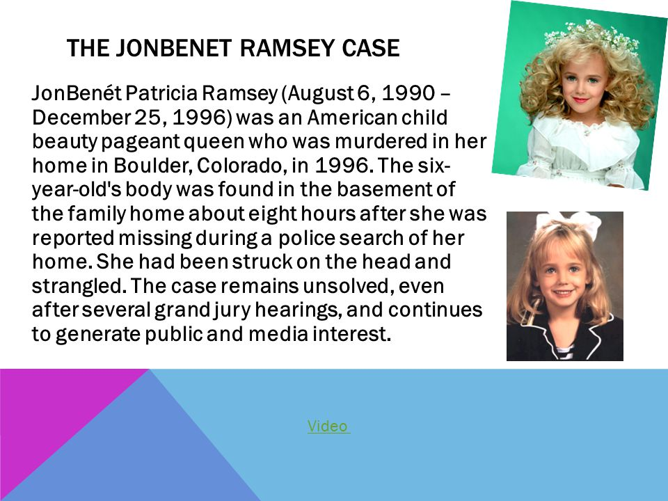 JonBenét Patricia Ramsey (August 6, 1990 – December 25, 1996) was an American child beauty pageant queen who was murdered in her home in Boulder, Colo