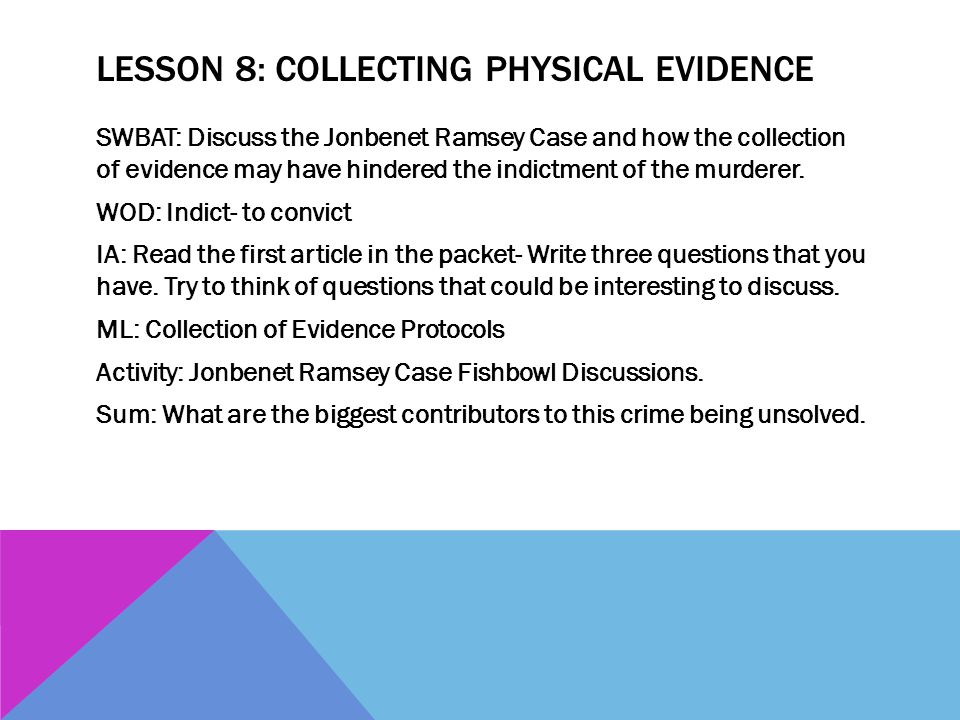 LESSON 8: COLLECTING PHYSICAL EVIDENCE SWBAT: Discuss the Jonbenet Ramsey Case and how the collection of evidence may have hindered the indictment of