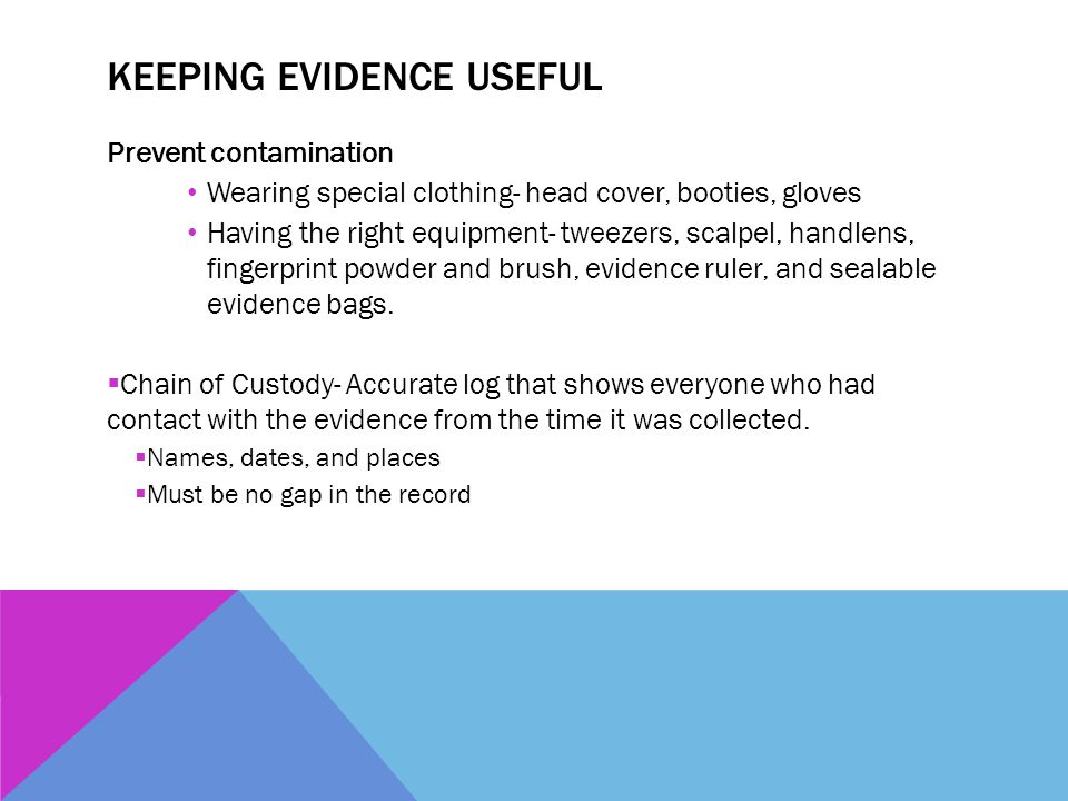 KEEPING EVIDENCE USEFUL Prevent contamination Wearing special clothing- head cover, booties, gloves Having the right equipment- tweezers, scalpel, han
