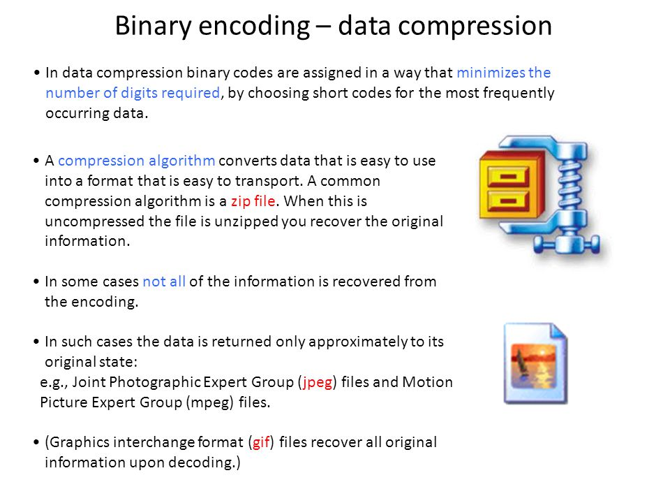 Binary encoding – data compression A compression algorithm converts data that is easy to use into a format that is easy to transport.