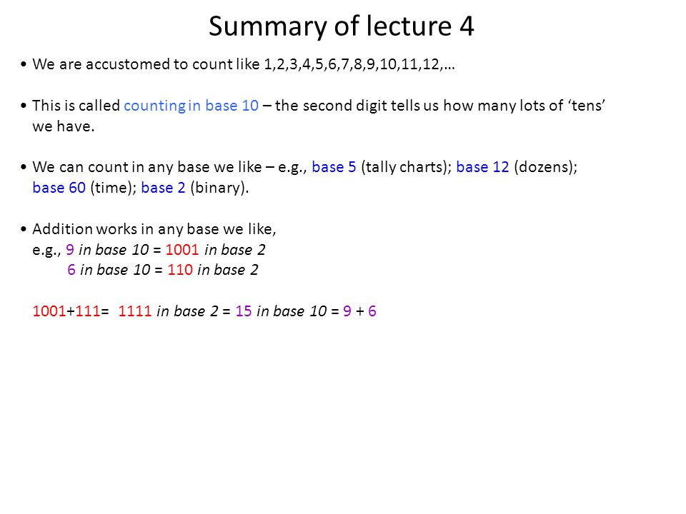 Summary of lecture 4 We are accustomed to count like 1,2,3,4,5,6,7,8,9,10,11,12,… This is called counting in base 10 – the second digit tells us how many lots of tens we have.