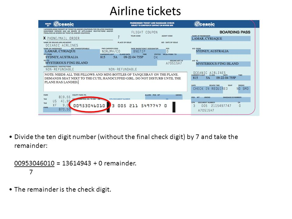 Airline tickets Divide the ten digit number (without the final check digit) by 7 and take the remainder: 00953046010 = 13614943 + 0 remainder.