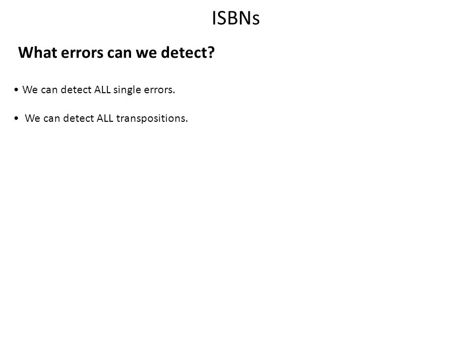 ISBNs What errors can we detect? We can detect ALL single errors. We can detect ALL transpositions.