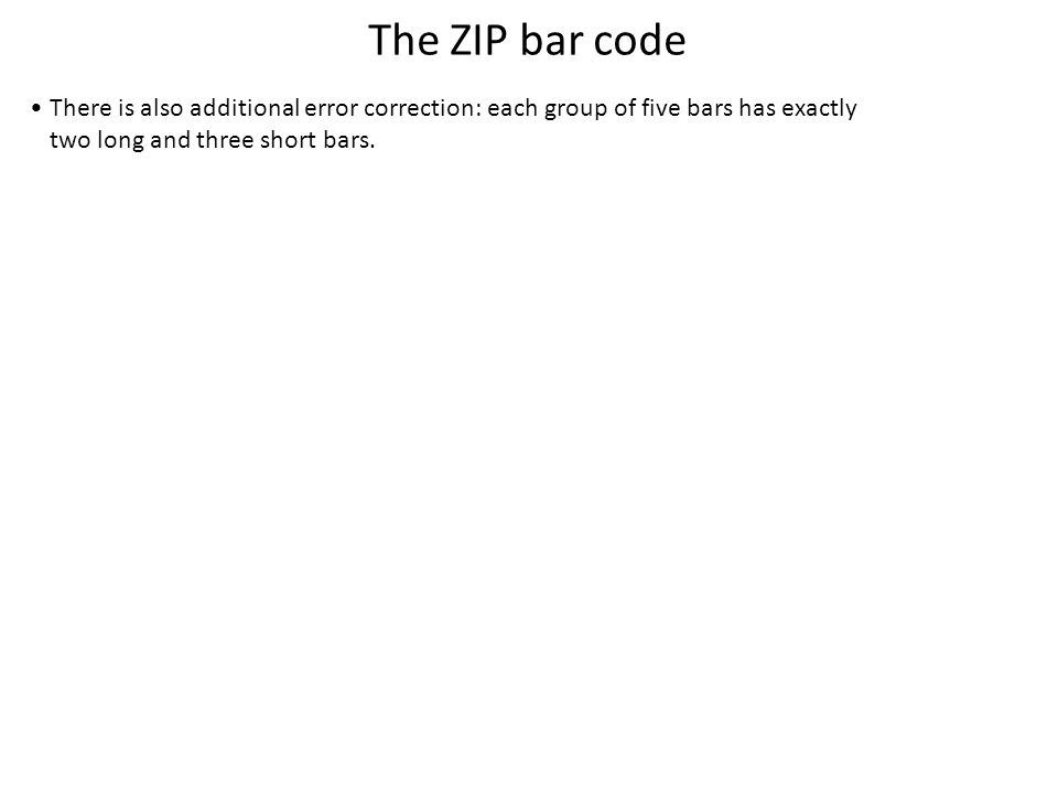 The ZIP bar code There is also additional error correction: each group of five bars has exactly two long and three short bars.