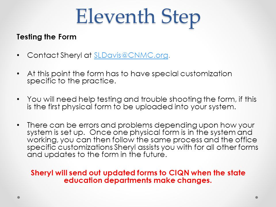 Eleventh Step Testing the Form Contact Sheryl at SLDavis@CNMC.org.SLDavis@CNMC.org At this point the form has to have special customization specific to the practice.