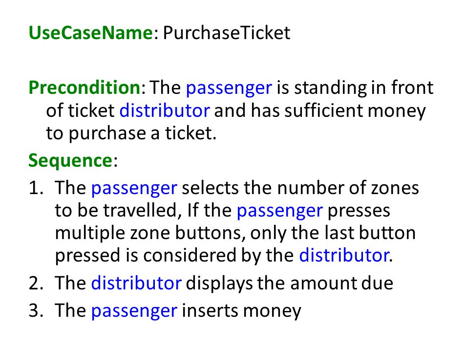 UseCaseName: PurchaseTicket Precondition: The passenger is standing in front of ticket distributor and has sufficient money to purchase a ticket.