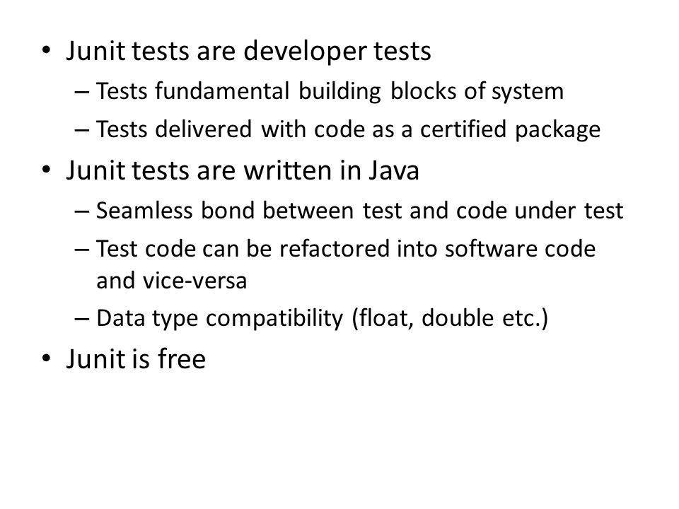 Junit tests are developer tests – Tests fundamental building blocks of system – Tests delivered with code as a certified package Junit tests are written in Java – Seamless bond between test and code under test – Test code can be refactored into software code and vice-versa – Data type compatibility (float, double etc.) Junit is free