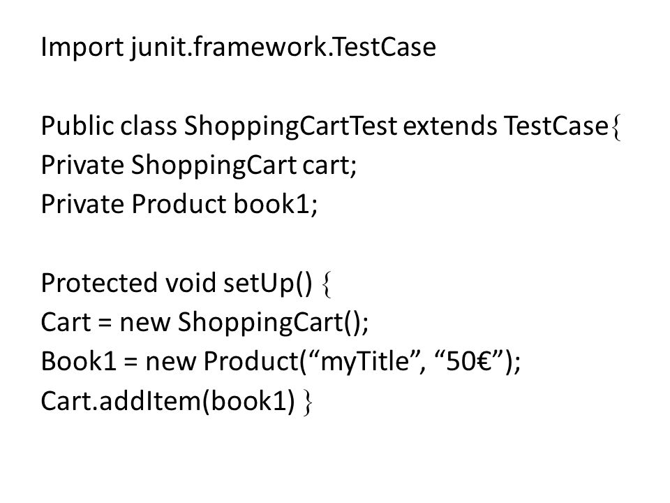 Import junit.framework.TestCase Public class ShoppingCartTest extends TestCase Private ShoppingCart cart; Private Product book1; Protected void setUp() Cart = new ShoppingCart(); Book1 = new Product(myTitle, 50); Cart.addItem(book1)