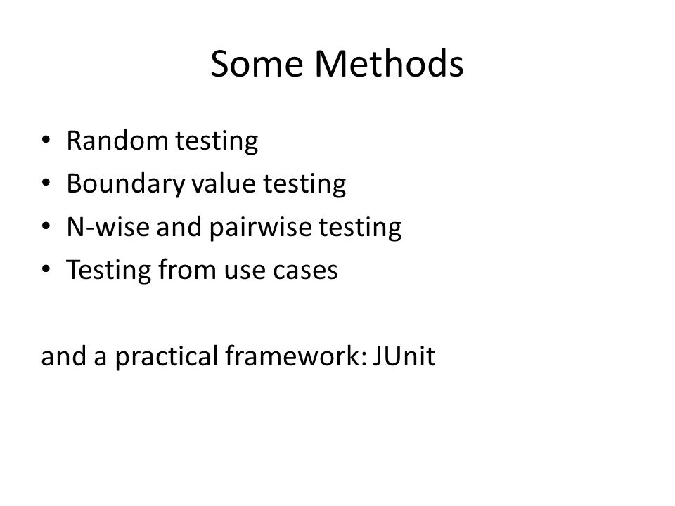 Some Methods Random testing Boundary value testing N-wise and pairwise testing Testing from use cases and a practical framework: JUnit