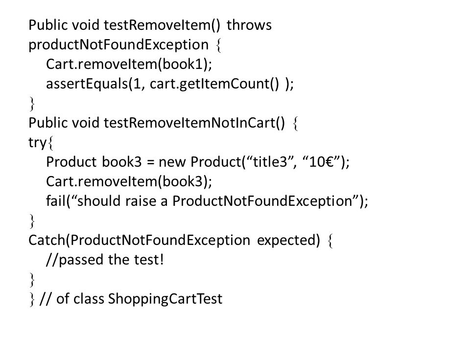 Public void testRemoveItem() throws productNotFoundException Cart.removeItem(book1); assertEquals(1, cart.getItemCount() ); Public void testRemoveItemNotInCart() try Product book3 = new Product(title3, 10); Cart.removeItem(book3); fail(should raise a ProductNotFoundException); Catch(ProductNotFoundException expected) //passed the test.