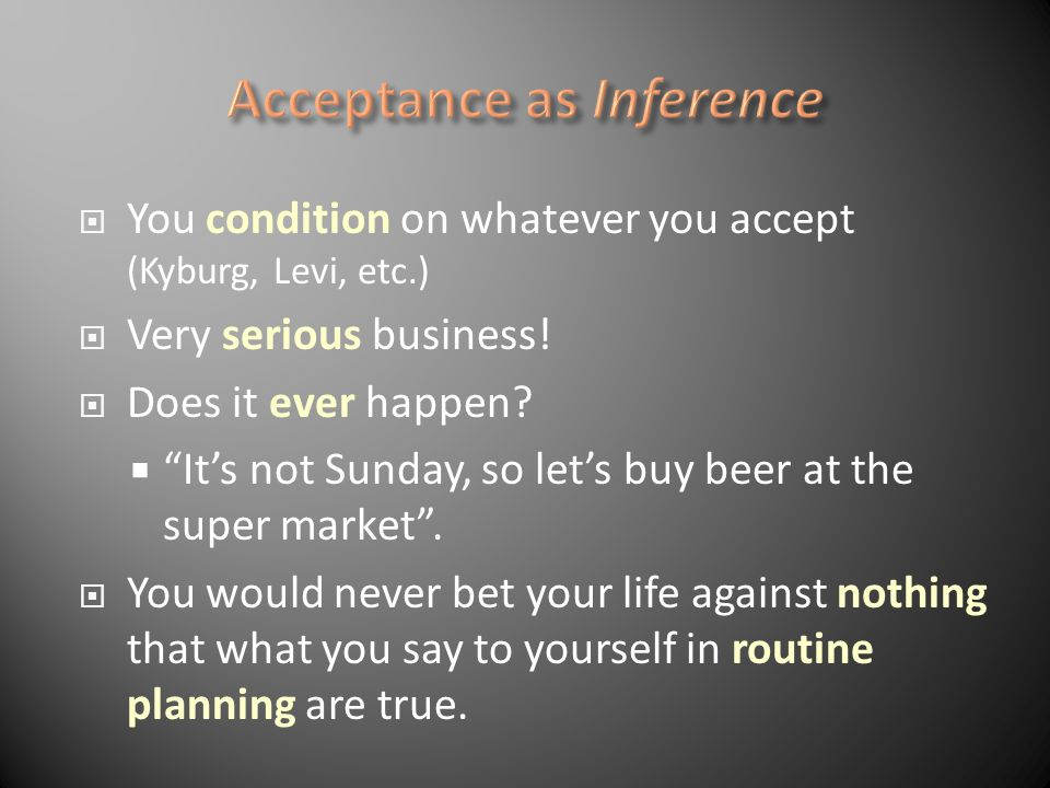You condition on whatever you accept (Kyburg, Levi, etc.) Very serious business! Does it ever happen? Its not Sunday, so lets buy beer at the super ma