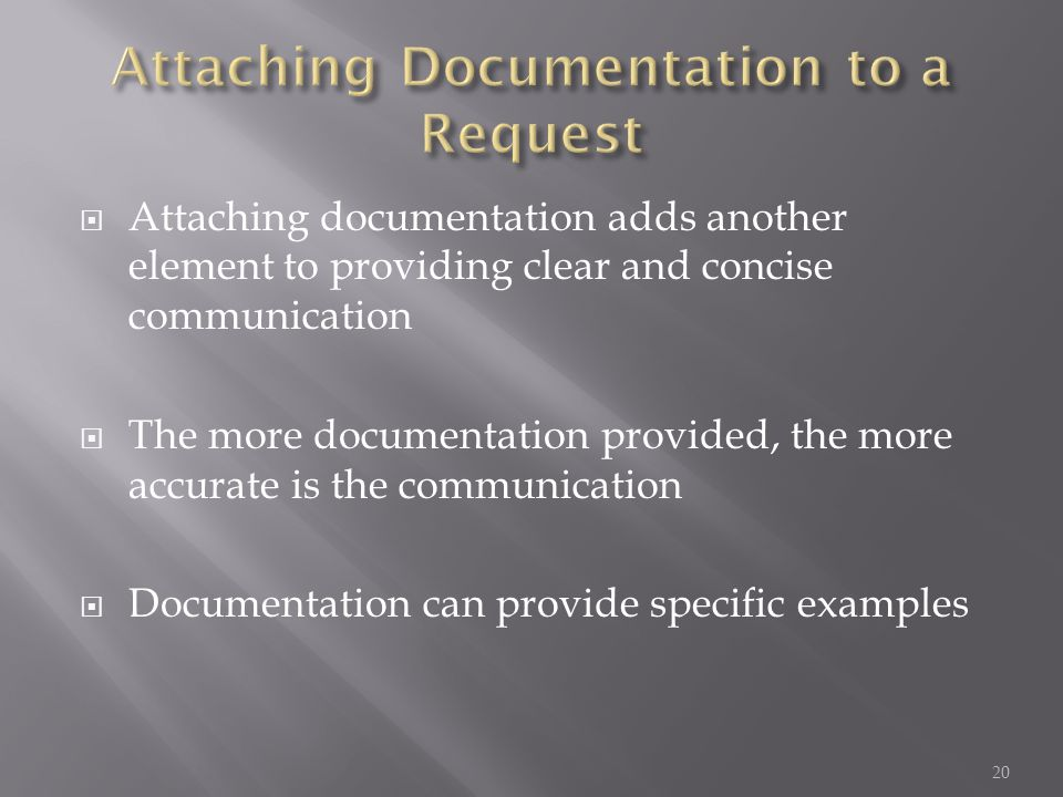 Attaching documentation adds another element to providing clear and concise communication The more documentation provided, the more accurate is the communication Documentation can provide specific examples 20