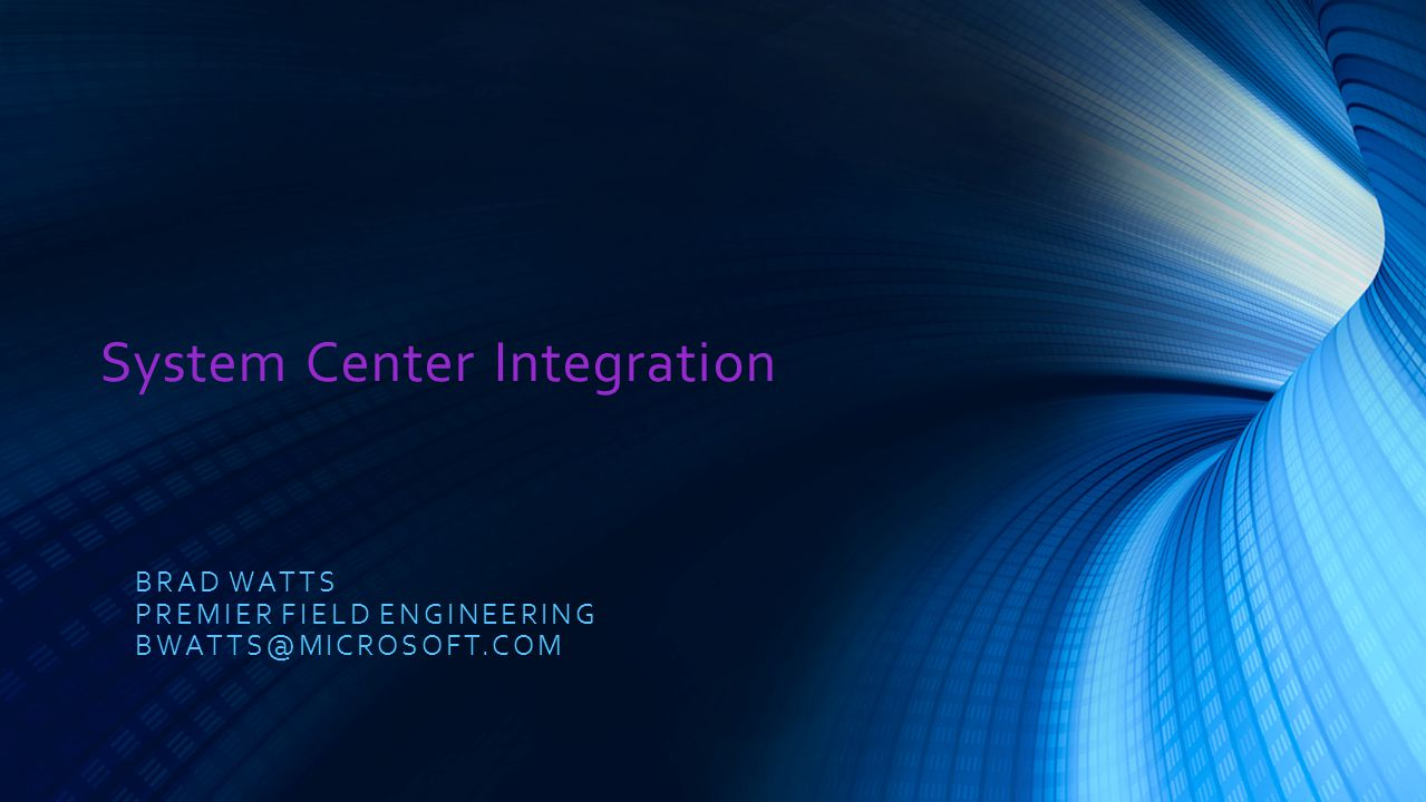 System Center Integration BRAD WATTS PREMIER FIELD ENGINEERING BWATTS@MICROSOFT.COM