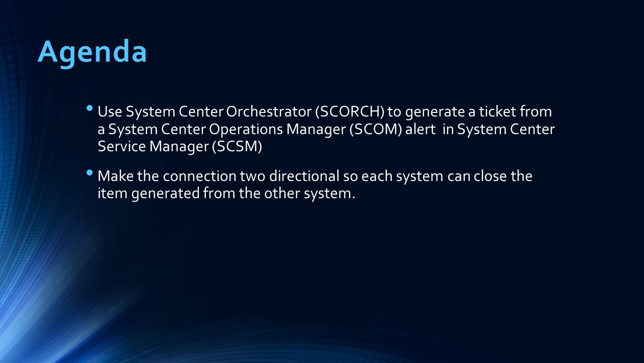 Agenda Use System Center Orchestrator (SCORCH) to generate a ticket from a System Center Operations Manager (SCOM) alert in System Center Service Mana