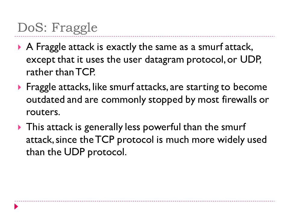 DoS: Fraggle A Fraggle attack is exactly the same as a smurf attack, except that it uses the user datagram protocol, or UDP, rather than TCP.
