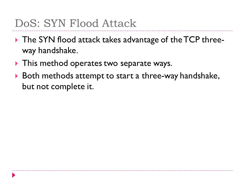DoS: SYN Flood Attack The SYN flood attack takes advantage of the TCP three- way handshake.