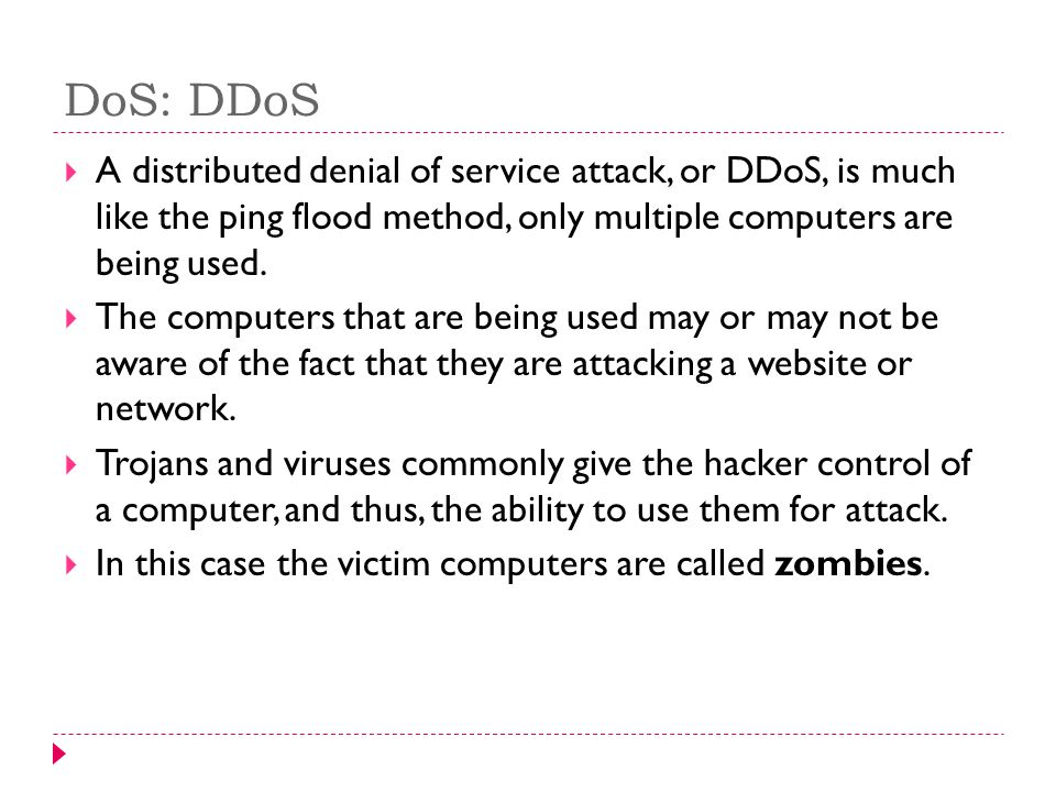 DoS: DDoS A distributed denial of service attack, or DDoS, is much like the ping flood method, only multiple computers are being used.