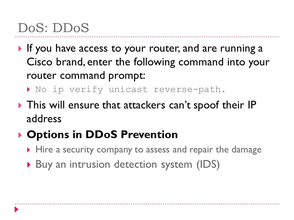 DoS: DDoS If you have access to your router, and are running a Cisco brand, enter the following command into your router command prompt: No ip verify unicast reverse-path.