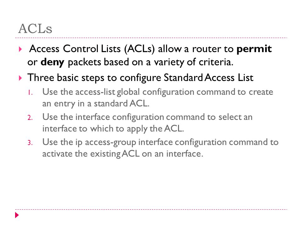 ACLs Access Control Lists (ACLs) allow a router to permit or deny packets based on a variety of criteria.