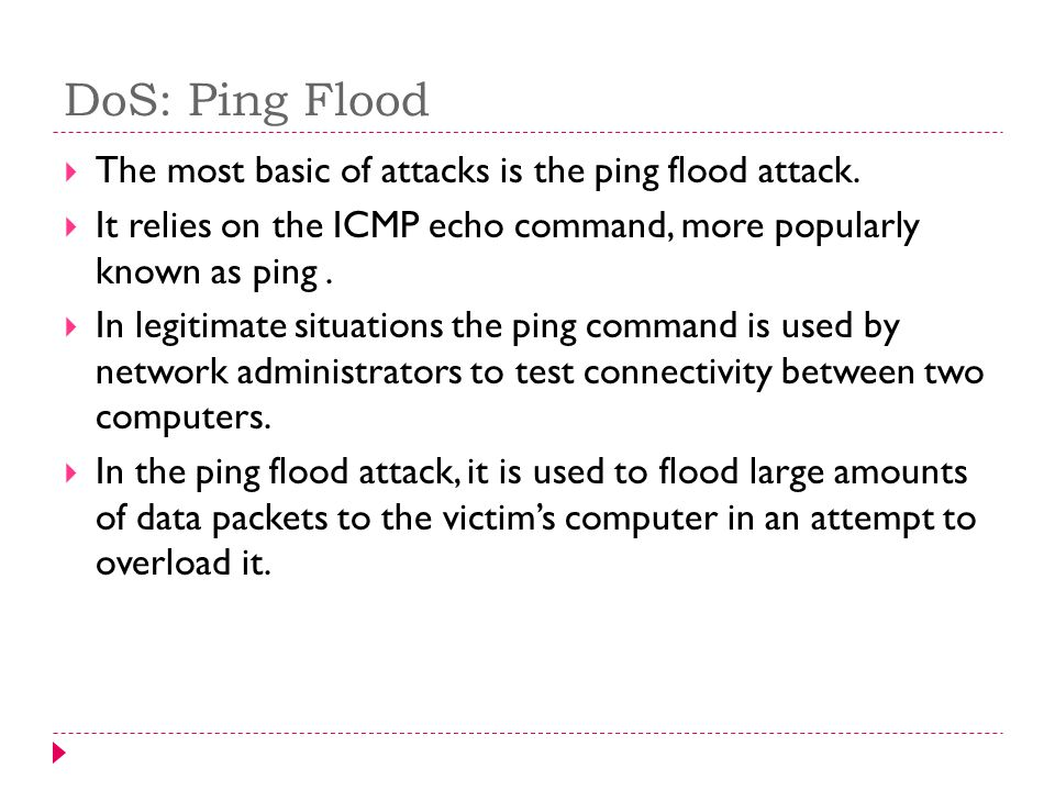 DoS: Ping Flood The most basic of attacks is the ping flood attack.