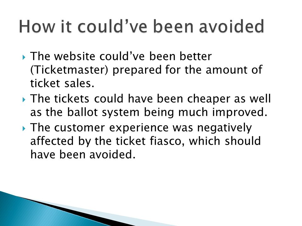 The website couldve been better (Ticketmaster) prepared for the amount of ticket sales. The tickets could have been cheaper as well as the ballot syst