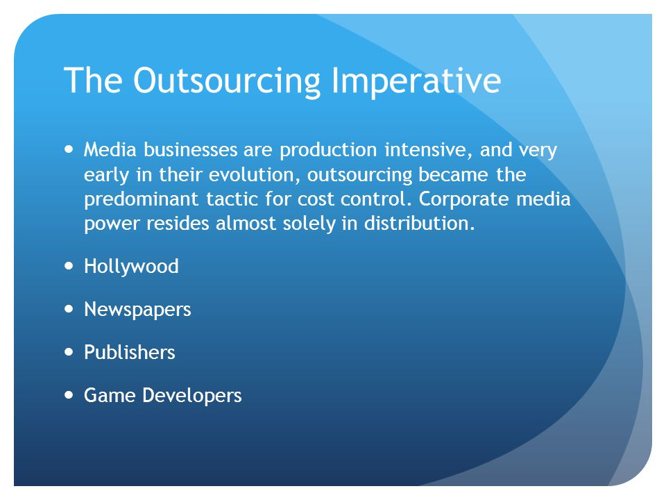 The Outsourcing Imperative Media businesses are production intensive, and very early in their evolution, outsourcing became the predominant tactic for cost control.