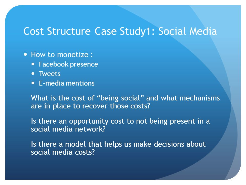 Cost Structure Case Study1: Social Media How to monetize : Facebook presence Tweets E-media mentions What is the cost of being social and what mechanisms are in place to recover those costs.