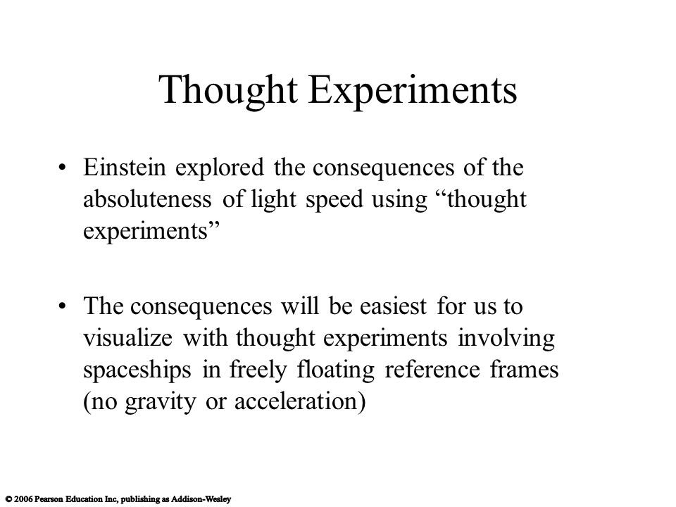 Thought Experiments Einstein explored the consequences of the absoluteness of light speed using thought experiments The consequences will be easiest for us to visualize with thought experiments involving spaceships in freely floating reference frames (no gravity or acceleration)